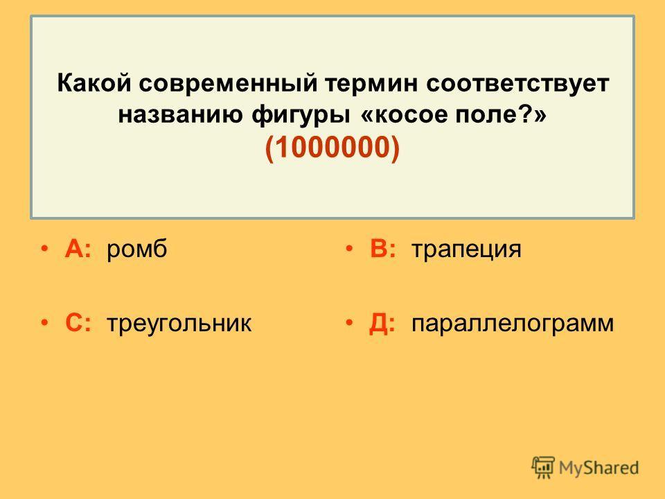 Какой современный термин соответствует названию фигуры «косое поле?» (1000000) А: ромб С: треугольник В: трапеция Д: параллелограмм