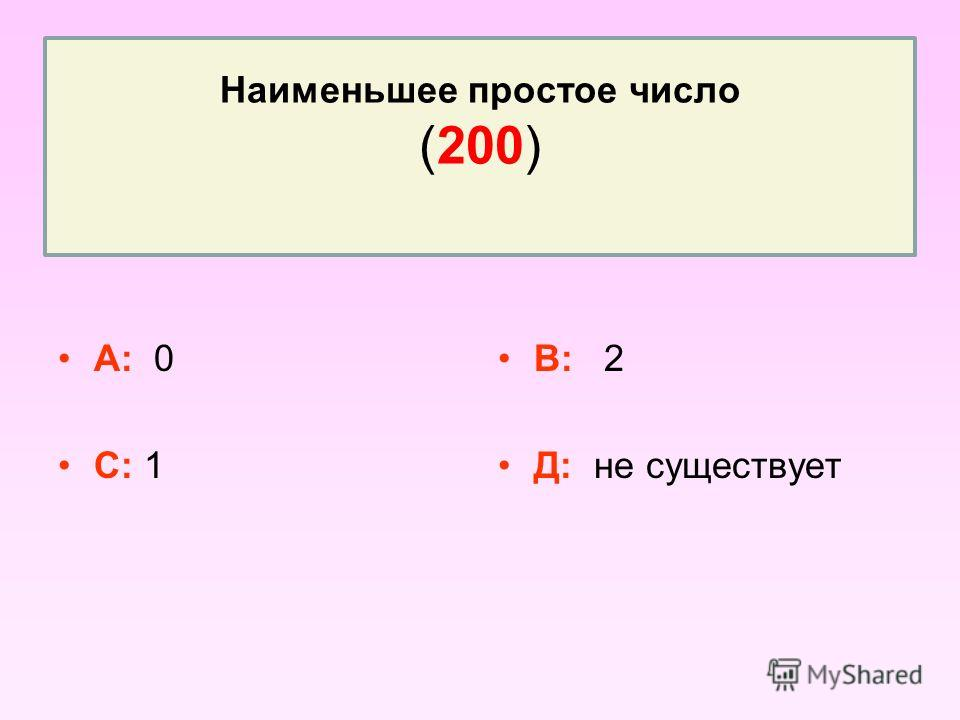 Наименьшее простое число (200) А: 0 С: 1 В: 2 Д: не существует