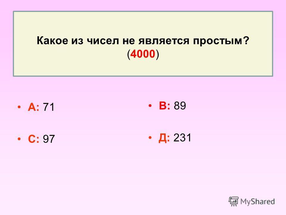 Какое из чисел не является простым? (4000) А: 71 С: 97 В: 89 Д: 231