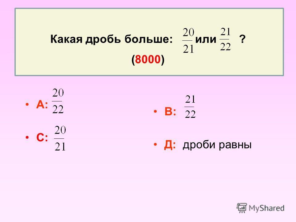 Какая дробь больше: или ? (8000) А: С: В: Д: дроби равны