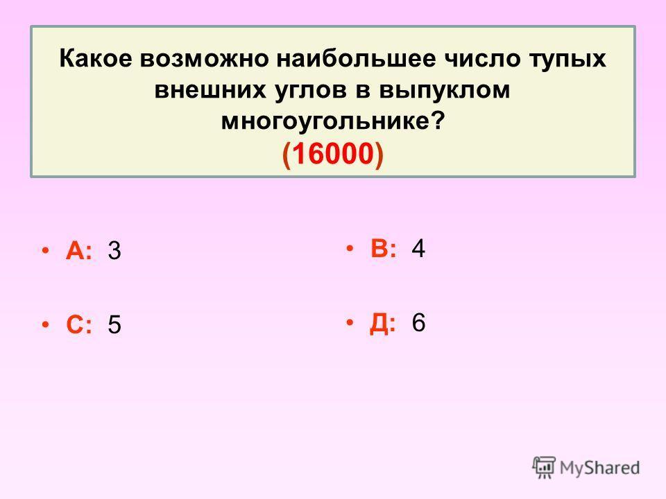 Какое возможно наибольшее число тупых внешних углов в выпуклом многоугольнике? (16000) А: 3 С: 5 В: 4 Д: 6