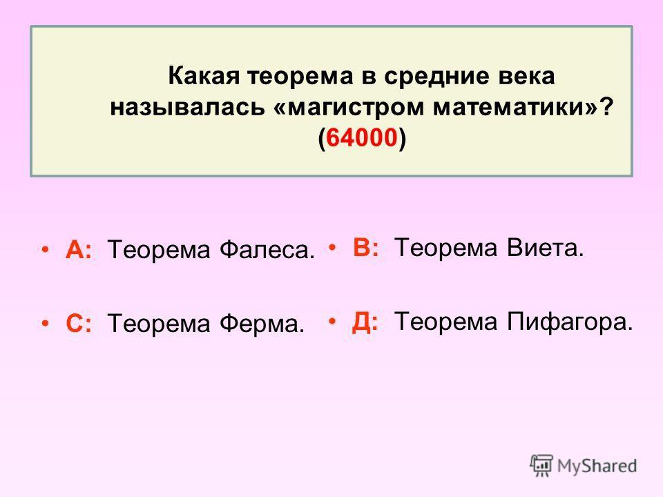Какая теорема в средние века называлась «магистром математики»? (64000) А: Теорема Фалеса. С: Теорема Ферма. В: Теорема Виета. Д: Теорема Пифагора.