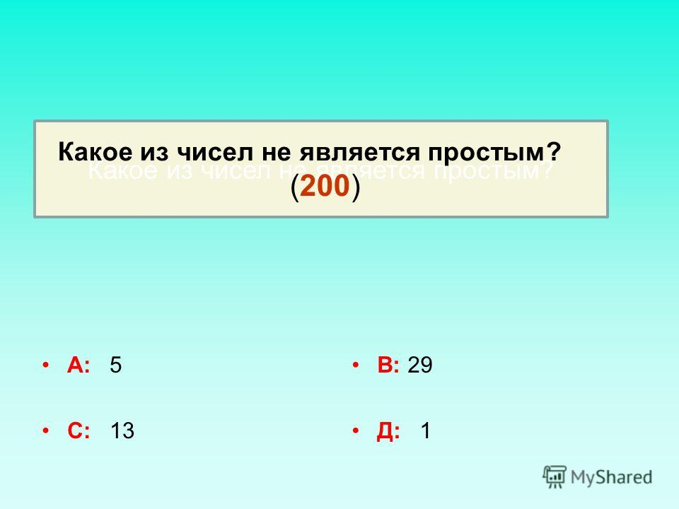 А: 5 С: 13 В: 29 Д: 1 Какое из чисел не является простым? (200)