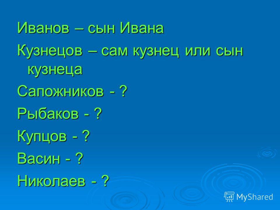 Иванов – сын Ивана Кузнецов – сам кузнец или сын кузнеца Сапожников - ? Рыбаков - ? Купцов - ? Васин - ? Николаев - ?