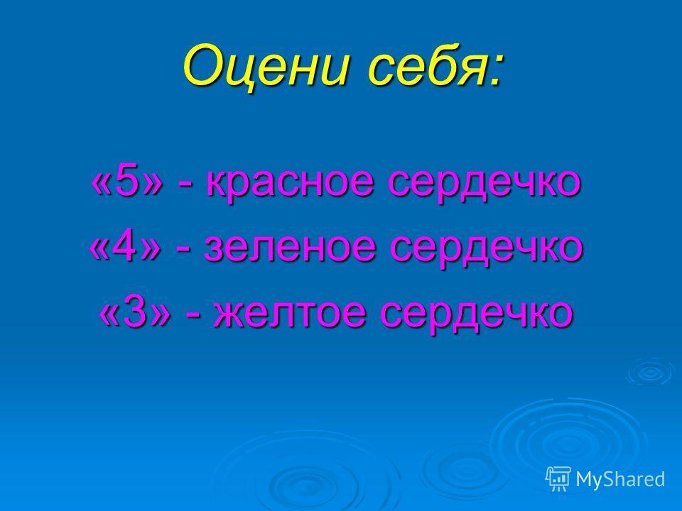 Оцени себя: «5» - красное сердечко «4» - зеленое сердечко «3» - желтое сердечко