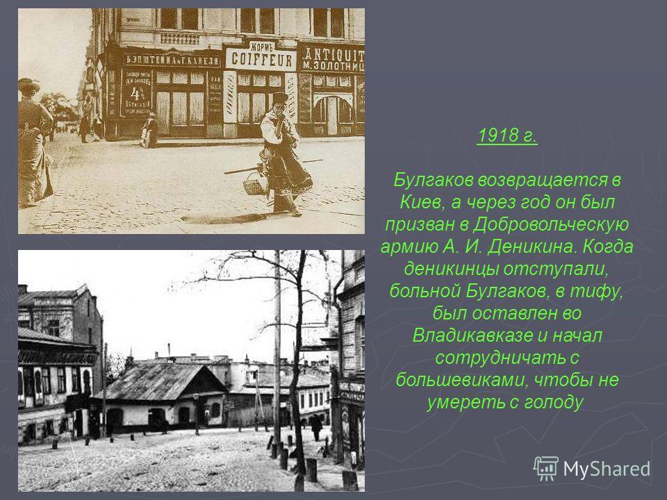 1918 г. Булгаков возвращается в Киев, а через год он был призван в Добровольческую армию А. И. Деникина. Когда деникинцы отступали, больной Булгаков, в тифу, был оставлен во Владикавказе и начал сотрудничать с большевиками, чтобы не умереть с голоду.