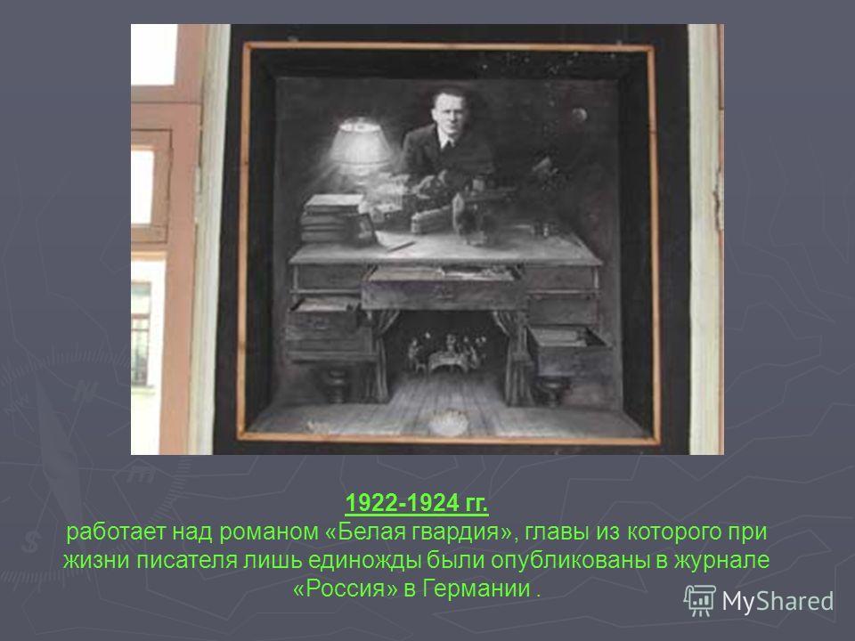 1922-1924 гг. работает над романом «Белая гвардия», главы из которого при жизни писателя лишь единожды были опубликованы в журнале «Россия» в Германии.