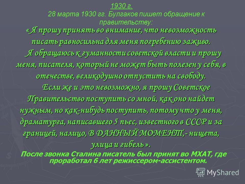 1930 г. 28 марта 1930 гг. Булгаков пишет обращение к правительству: « Я прошу принять во внимание, что невозможность писать равносильна для меня погребению заживо. Я обращаюсь к гуманности советской власти и прошу меня, писателя, который не может быт