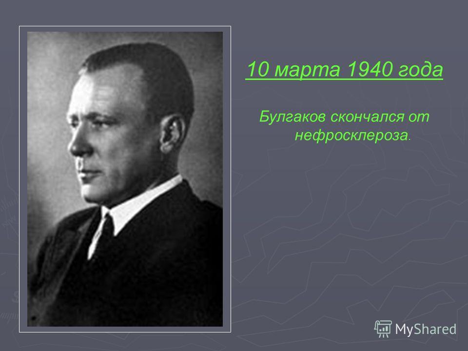 10 марта 1940 года Булгаков скончался от нефросклероза.