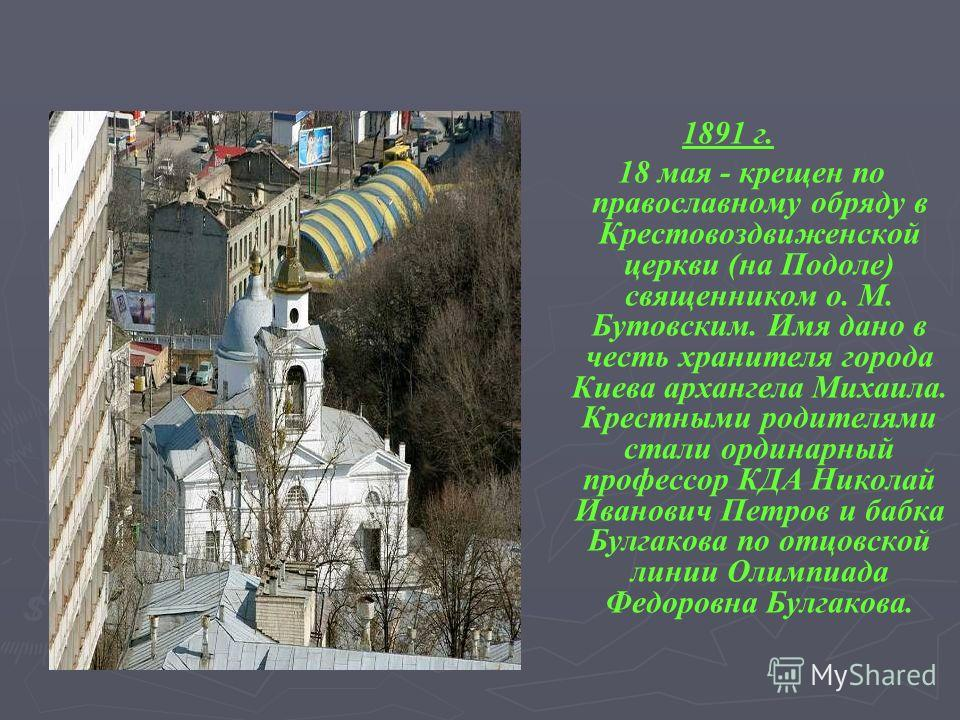 1891 г. 18 мая - крещен по православному обряду в Крестовоздвиженской церкви (на Подоле) священником о. М. Бутовским. Имя дано в честь хранителя города Киева архангела Михаила. Крестными родителями стали ординарный профессор КДА Николай Иванович Петр