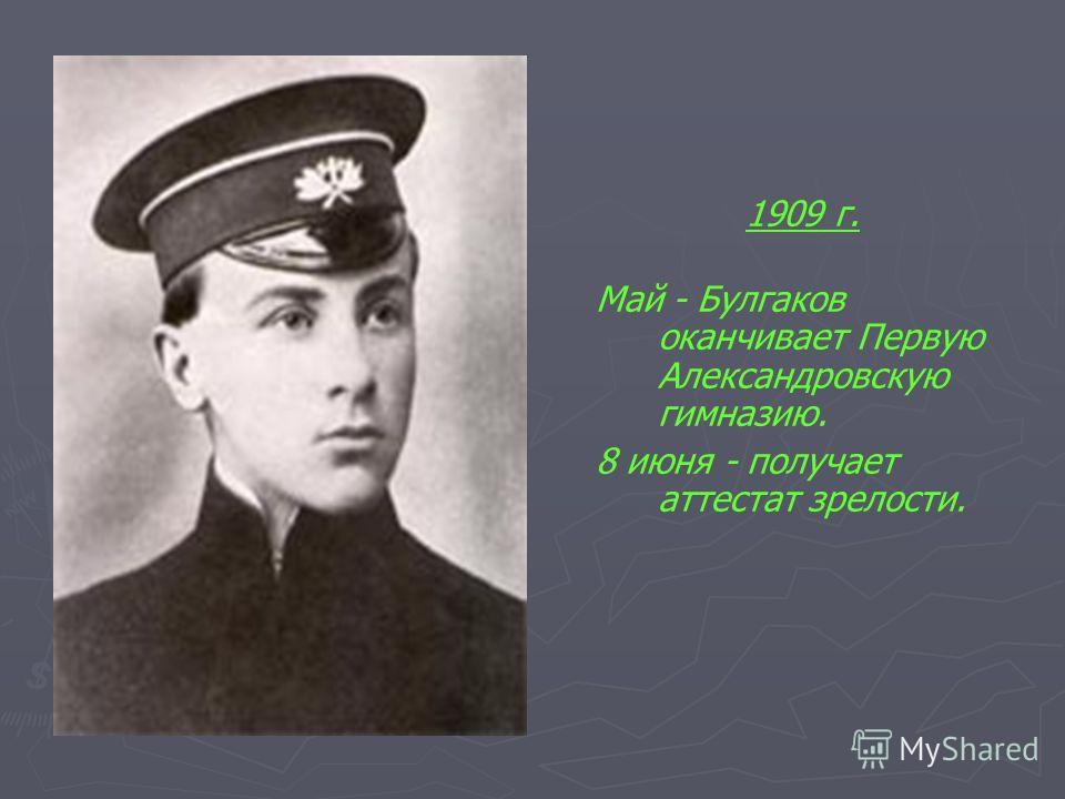 1909 г. Май - Булгаков оканчивает Первую Александровскую гимназию. 8 июня - получает аттестат зрелости.
