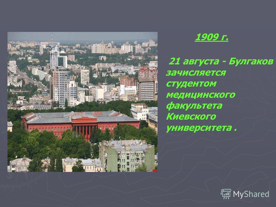 1909 г. 21 августа - Булгаков зачисляется студентом медицинского факультета Киевского университета.