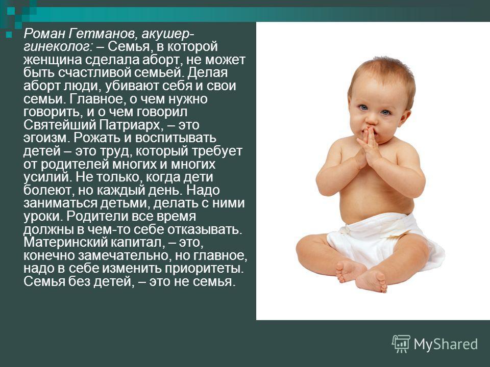 Роман Гетманов, акушер- гинеколог: – Семья, в которой женщина сделала аборт, не может быть счастливой семьей. Делая аборт люди, убивают себя и свои семьи. Главное, о чем нужно говорить, и о чем говорил Святейший Патриарх, – это эгоизм. Рожать и воспи
