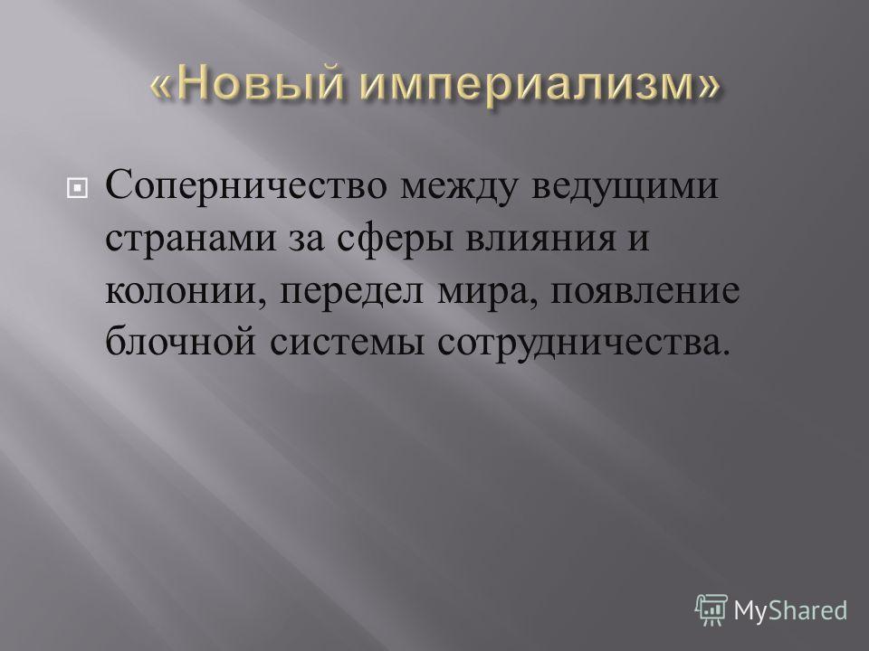 Соперничество между ведущими странами за сферы влияния и колонии, передел мира, появление блочной системы сотрудничества.