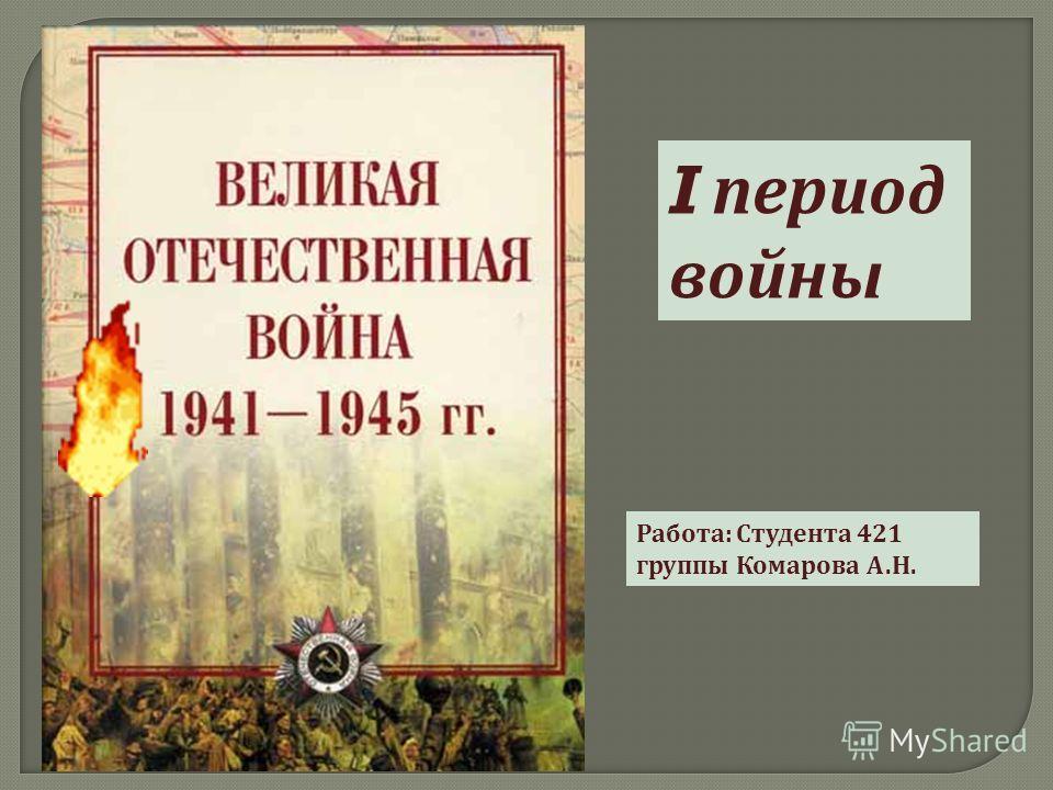 I период войны Работа : Студента 421 группы Комарова А. Н.
