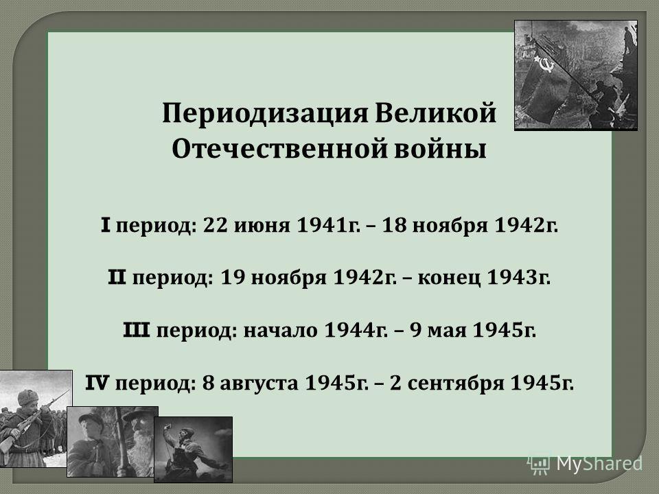 Периодизация Великой Отечественной войны I период : 22 июня 1941 г. – 18 ноября 1942 г. II период : 19 ноября 1942 г. – конец 1943 г. III период : начало 1944 г. – 9 мая 1945 г. IV период : 8 августа 1945 г. – 2 сентября 1945 г.
