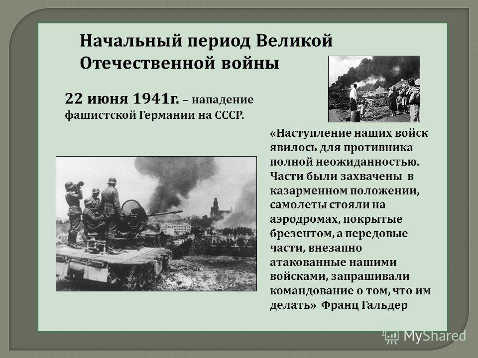 Начальный период Великой Отечественной войны 22 июня 1941г. – нападение фашистской Германии на СССР. «Наступление наших войск явилось для противника полной неожиданностью. Части были захвачены в казарменном положении, самолеты стояли на аэродромах, п