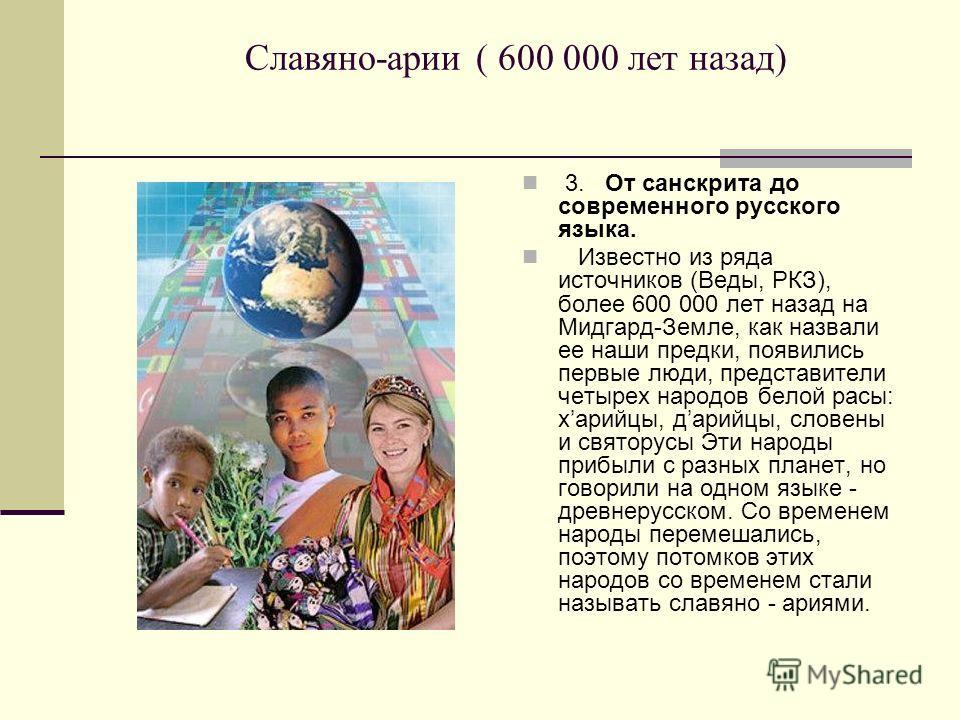Славяно-арии ( 600 000 лет назад) 3. От санскрита до современного русского языка. Известно из ряда источников (Веды, РКЗ), более 600 000 лет назад на Мидгард-Земле, как назвали ее наши предки, появились первые люди, представители четырех народов бело