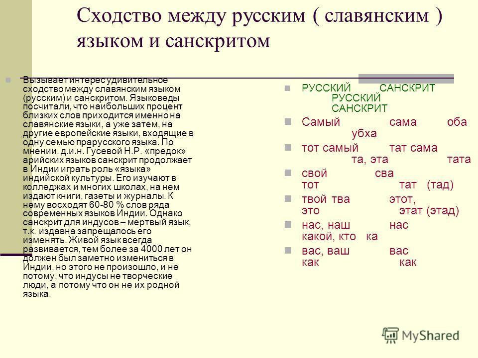 Сходство между русским ( славянским ) языком и санскритом Вызывает интерес удивительное сходство между славянским языком (русским) и санскритом. Языковеды посчитали, что наибольших процент близких слов приходится именно на славянские языки, а уже зат