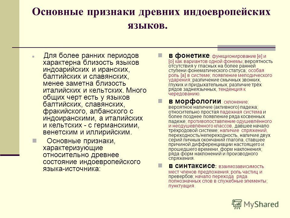 Основные признаки древних индоевропейских языков. Для более ранних периодов характерна близость языков индоарийских и иранских, балтийских и славянских, менее заметна близость италийских и кельтских. Много общих черт есть у языков балтийских, славянс