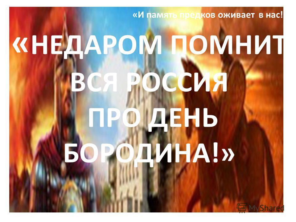 «И память предков оживает в нас!» « НЕДАРОМ ПОМНИТ ВСЯ РОССИЯ ПРО ДЕНЬ БОРОДИНА!»
