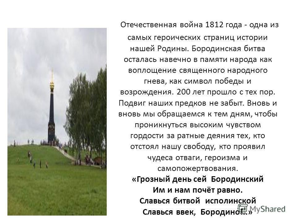 Отечественная война 1812 года - одна из самых героических страниц истории нашей Родины. Бородинская битва осталась навечно в памяти народа как воплощение священного народного гнева, как символ победы и возрождения. 200 лет прошло с тех пор. Подвиг