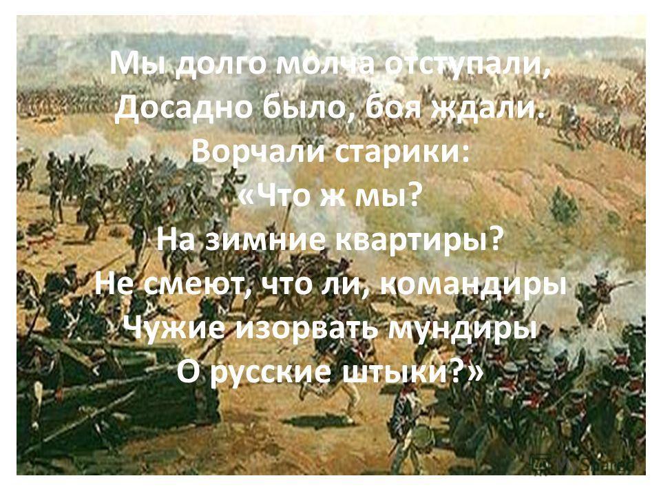 Мы долго молча отступали, Досадно было, боя ждали. Ворчали старики: «Что ж мы? На зимние квартиры? Не смеют, что ли, командиры Чужие изорвать мундиры О русские штыки?»