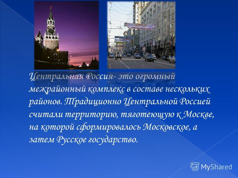 Центральная Россия- это огромный межрайонный комплекс в составе нескольких районов. Традиционно Центральной Россией считали территорию, тяготеющую к Москве, на которой сформировалось Московское, а затем Русское государство.