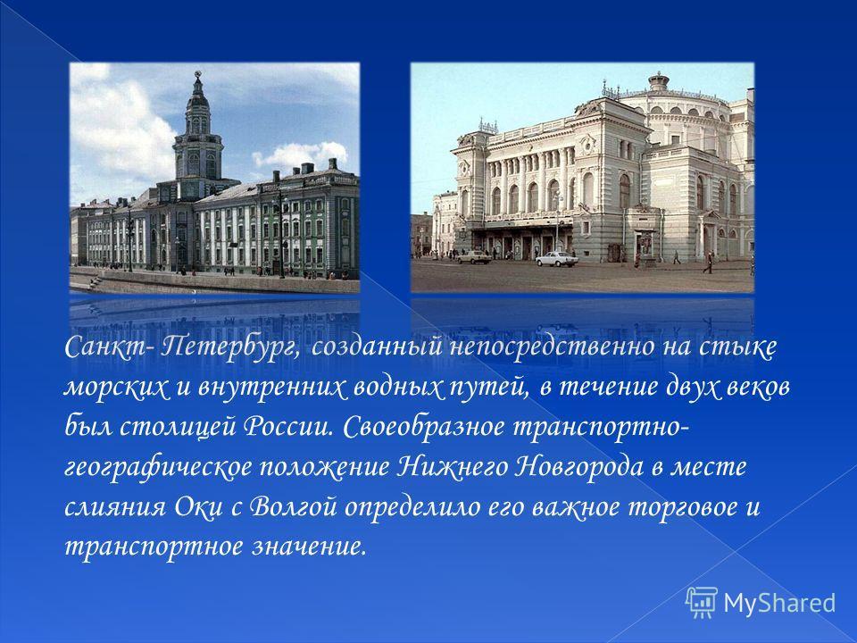 Санкт- Петербург, созданный непосредственно на стыке морских и внутренних водных путей, в течение двух веков был столицей России. Своеобразное транспортно- географическое положение Нижнего Новгорода в месте слияния Оки с Волгой определило его важное