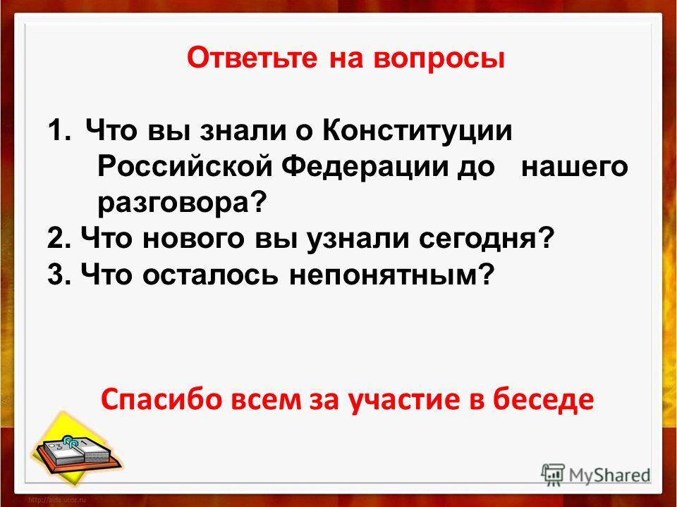 Ответьте на вопросы 1.Что вы знали о Конституции Российской Федерации до нашего разговора? 2. Что нового вы узнали сегодня? 3. Что осталось непонятным? Спасибо всем за участие в беседе