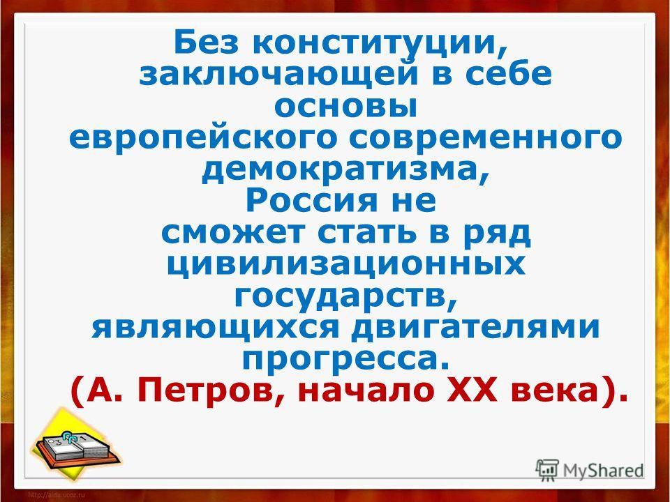 Без конституции, заключающей в себе основы европейского современного демократизма, Россия не сможет стать в ряд цивилизационных государств, являющихся двигателями прогресса. (А. Петров, начало ХХ века).