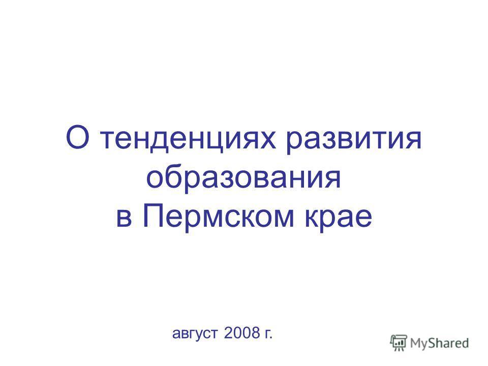 О тенденциях развития образования в Пермском крае август 2008 г.
