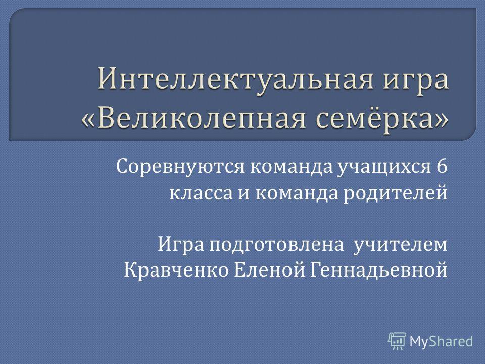 Соревнуются команда учащихся 6 класса и команда родителей Игра подготовлена учителем Кравченко Еленой Геннадьевной