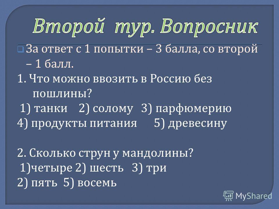 За ответ с 1 попытки – 3 балла, со второй – 1 балл. 1. Что можно ввозить в Россию без пошлины ? 1) танки 2) солому 3) парфюмерию 4) продукты питания 5) древесину 2. Сколько струн у мандолины ? 1) четыре 2) шесть 3) три 2) пять 5) восемь