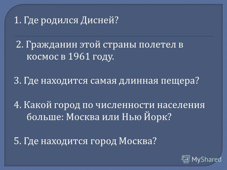 1. Где родился Дисней ? 2. Гражданин этой страны полетел в космос в 1961 году. 3. Где находится самая длинная пещера ? 4. Какой город по численности населения больше : Москва или Нью Йорк ? 5. Где находится город Москва ?