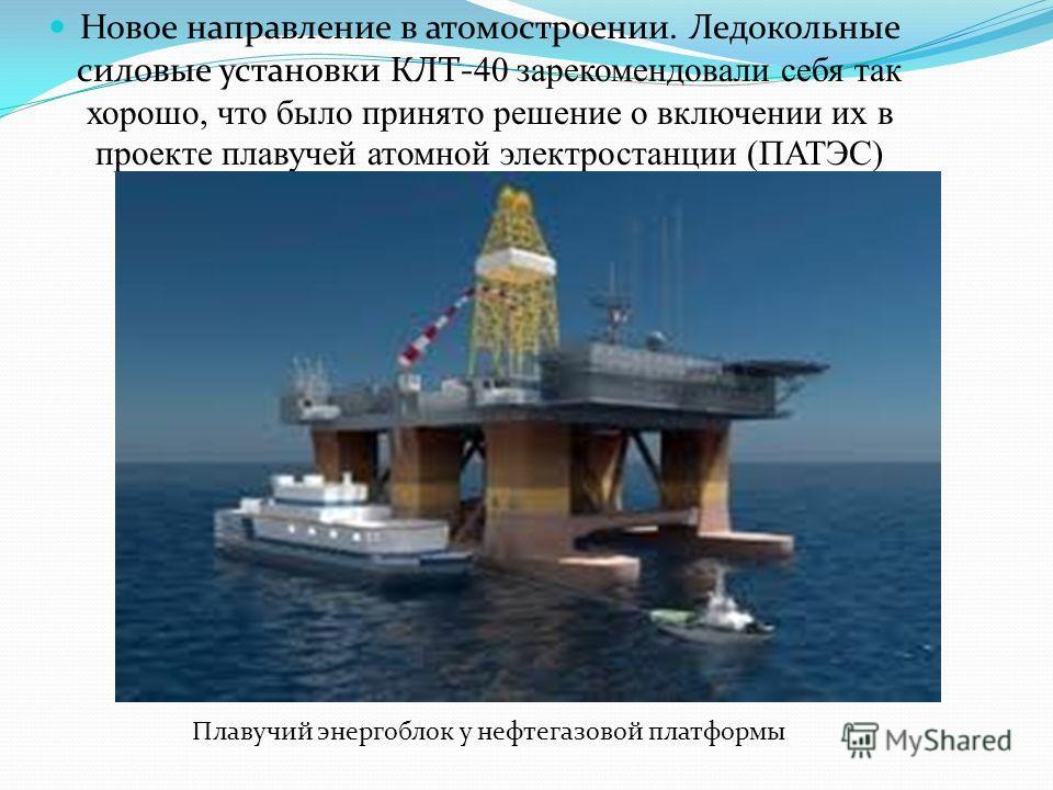 Новое направление в атомостроении. Ледокольные силовые установки КЛТ- 40 зарекомендовали себя так хорошо, что было принято решение о включении их в проекте плавучей атомной электростанции (ПАТЭС) Плавучий энергоблок у нефтегазовой платформы