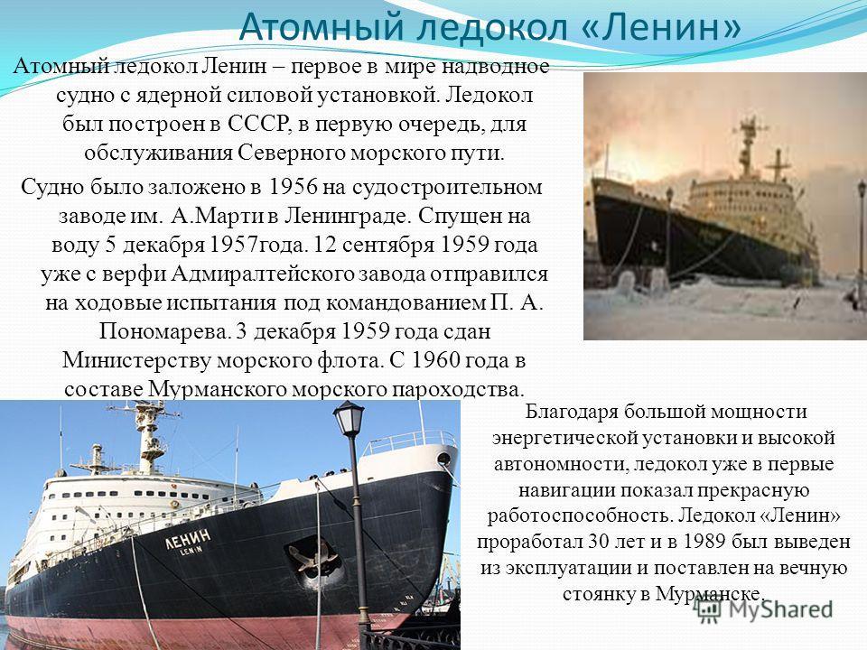 Атомный ледокол «Ленин» Атомный ледокол Ленин – первое в мире надводное судно с ядерной силовой установкой. Ледокол был построен в СССР, в первую очередь, для обслуживания Северного морского пути. Судно было заложено в 1956 на судостроительном заводе