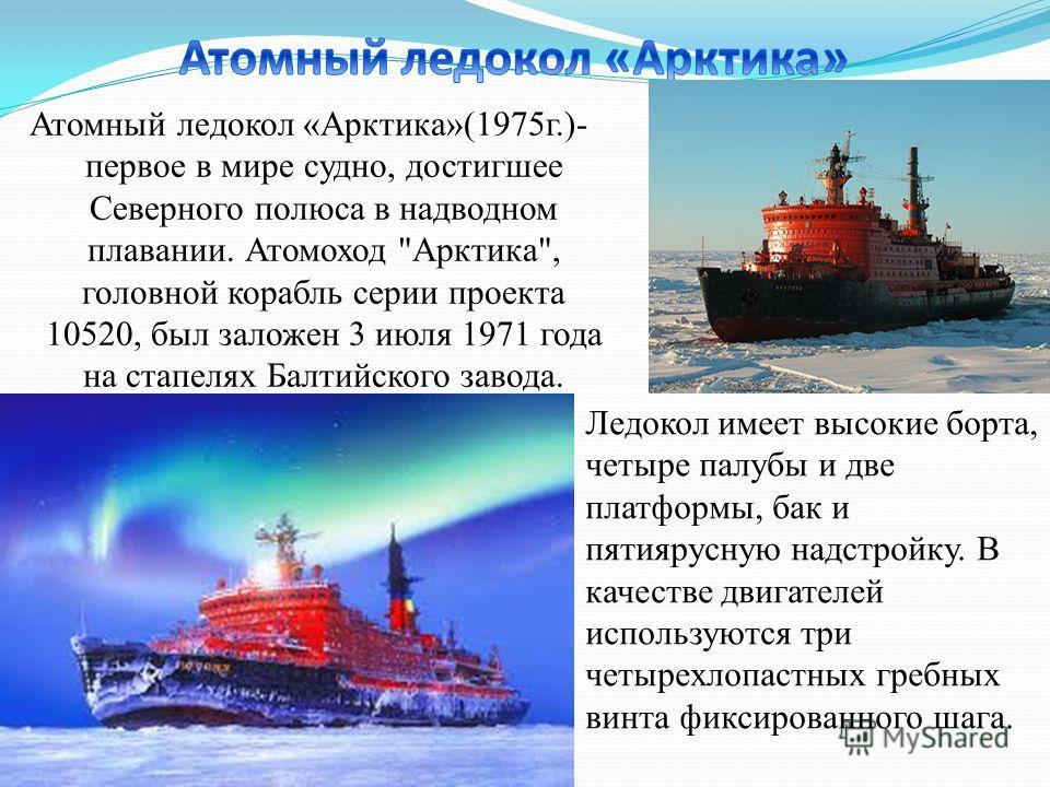 Атомный ледокол «Арктика»(1975г.)- первое в мире судно, достигшее Северного полюса в надводном плавании. Атомоход