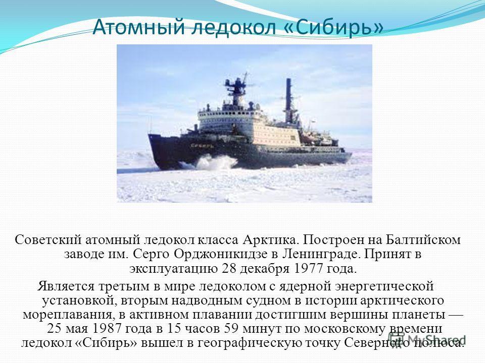 Атомный ледокол «Сибирь» Советский атомный ледокол класса Арктика. Построен на Балтийском заводе им. Серго Орджоникидзе в Ленинграде. Принят в эксплуатацию 28 декабря 1977 года. Является третьим в мире ледоколом с ядерной энергетической установкой, в