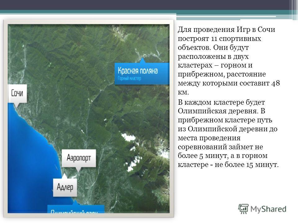 Для проведения Игр в Сочи построят 11 спортивных объектов. Они будут расположены в двух кластерах – горном и прибрежном, расстояние между которыми составит 48 км. В каждом кластере будет Олимпийская деревня. В прибрежном кластере путь из Олимпийской