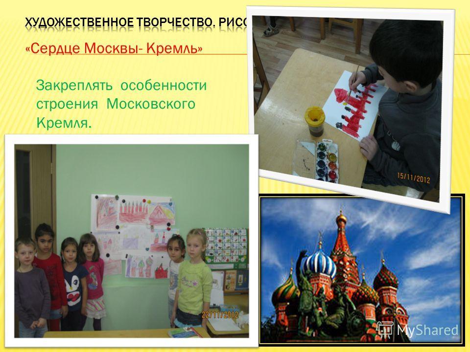 «Сердце Москвы- Кремль» Закреплять особенности строения Московского Кремля.