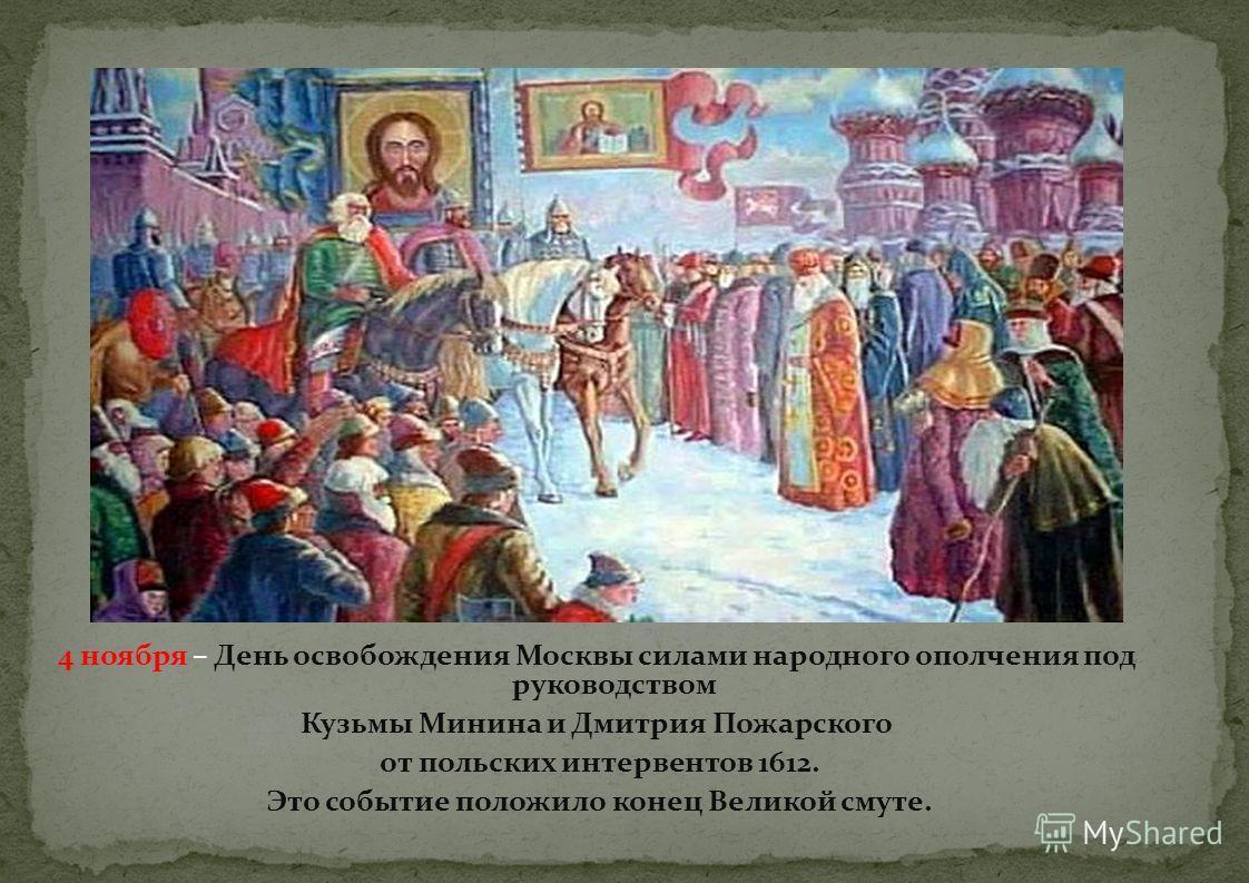 4 ноября – День освобождения Москвы силами народного ополчения под руководством Кузьмы Минина и Дмитрия Пожарского от польских интервентов 1612. Это событие положило конец Великой смуте.