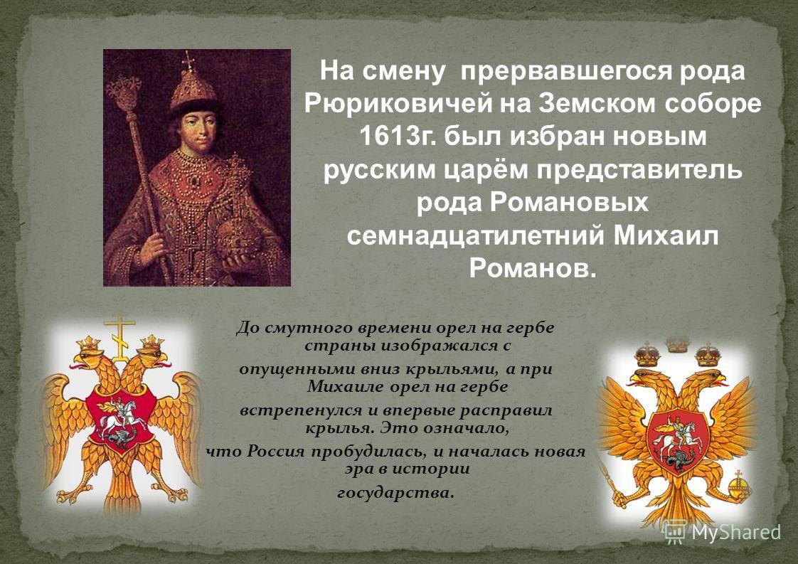 На смену прервавшегося рода Рюриковичей на Земском соборе 1613г. был избран новым русским царём представитель рода Романовых семнадцатилетний Михаил Романов. До смутного времени орел на гербе страны изображался с опущенными вниз крыльями, а при Михаи