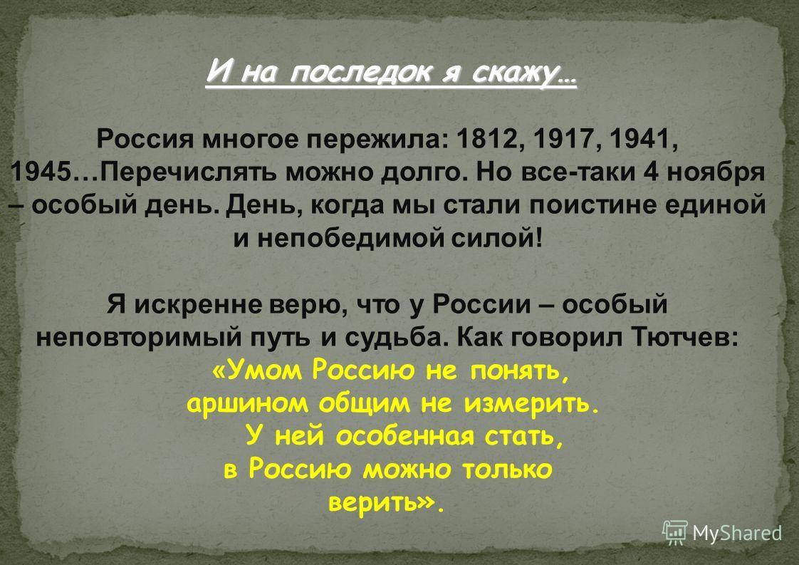 Россия многое пережила: 1812, 1917, 1941, 1945…Перечислять можно долго. Но все-таки 4 ноября – особый день. День, когда мы стали поистине единой и непобедимой силой! Я искренне верю, что у России – особый неповторимый путь и судьба. Как говорил Тютче