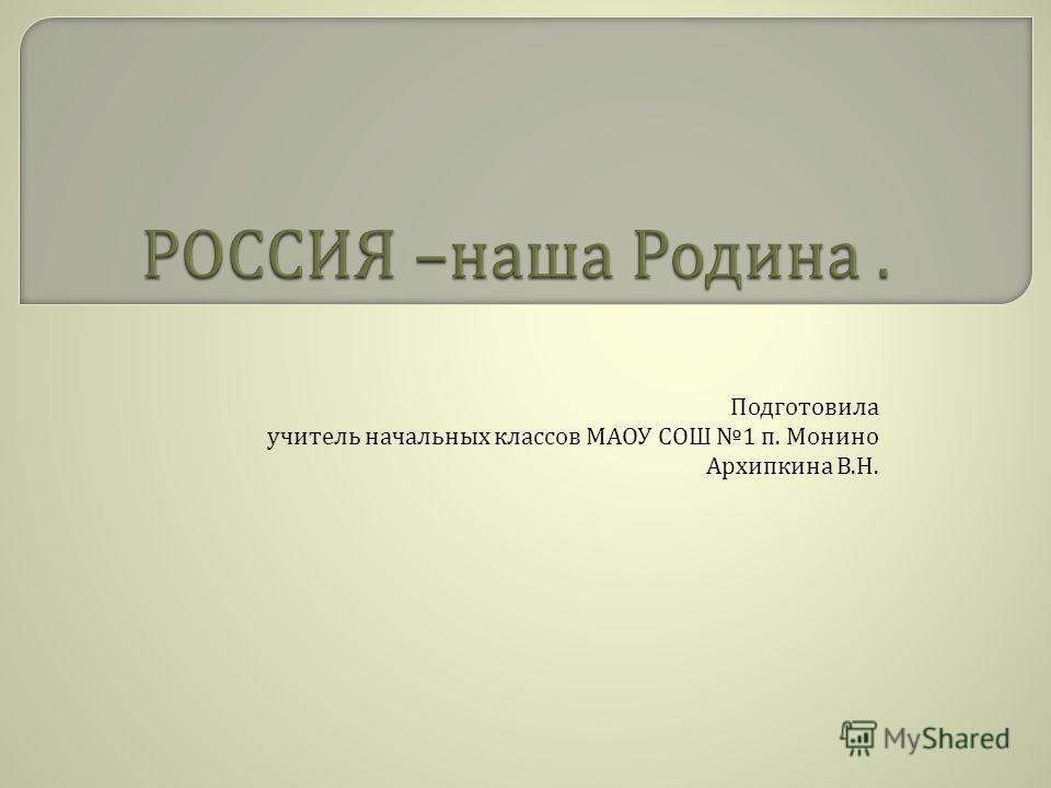 Подготовила учитель начальных классов МАОУ СОШ 1 п. Монино Архипкина В. Н.