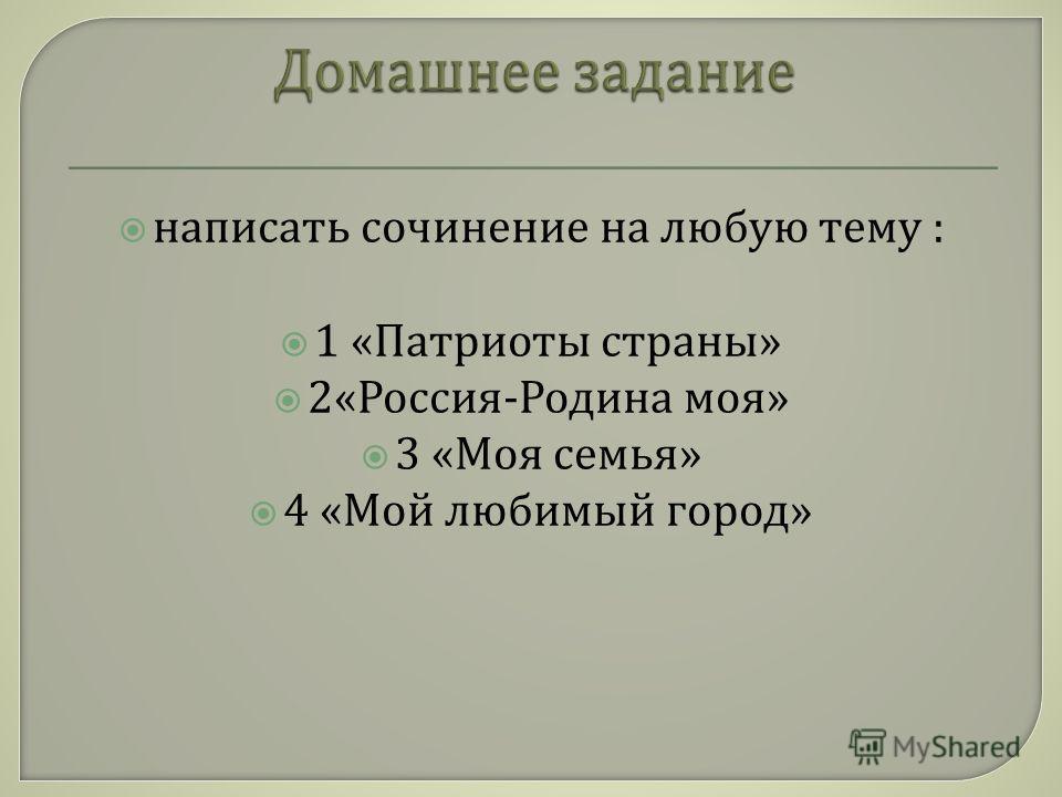 написать сочинение на любую тему : 1 « Патриоты страны » 2« Россия - Родина моя » 3 « Моя семья » 4 « Мой любимый город »