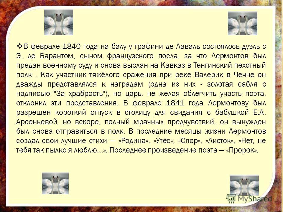 В феврале 1840 года на балу у графини де Лаваль состоялось дуэль с Э. де Барантом, сыном французского посла, за что Лермонтов был предан военному суду и снова выслан на Кавказ в Тенгинский пехотный полк. Как участник тяжёлого сражения при реке Валери