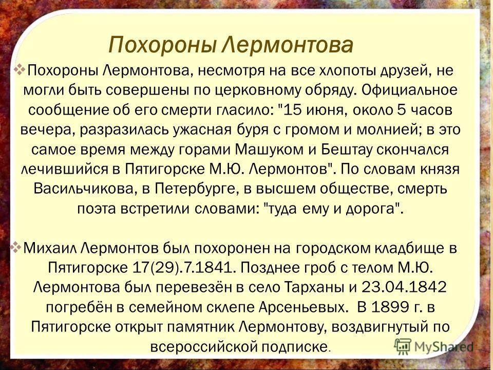Похороны Лермонтова Похороны Лермонтова, несмотря на все хлопоты друзей, не могли быть совершены по церковному обряду. Официальное сообщение об его смерти гласило: