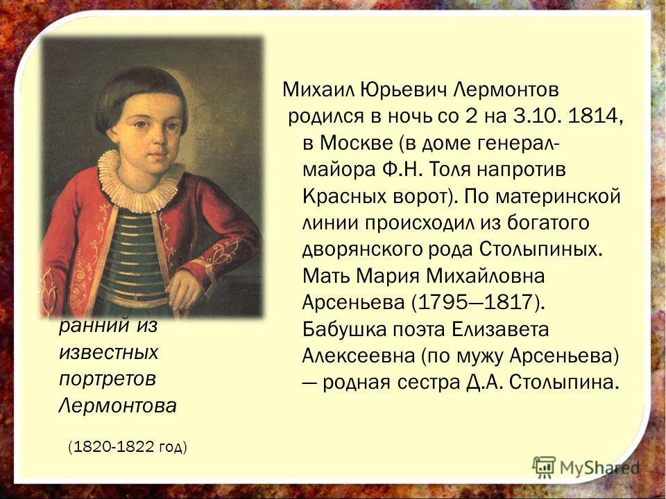 Михаил Юрьевич Лермонтов родился в ночь со 2 на 3.10. 1814, в Москве (в доме генерал- майора Ф.Н. Толя напротив Красных ворот). По материнской линии происходил из богатого дворянского рода Столыпиных. Мать Мария Михайловна Арсеньева (17951817). Бабуш