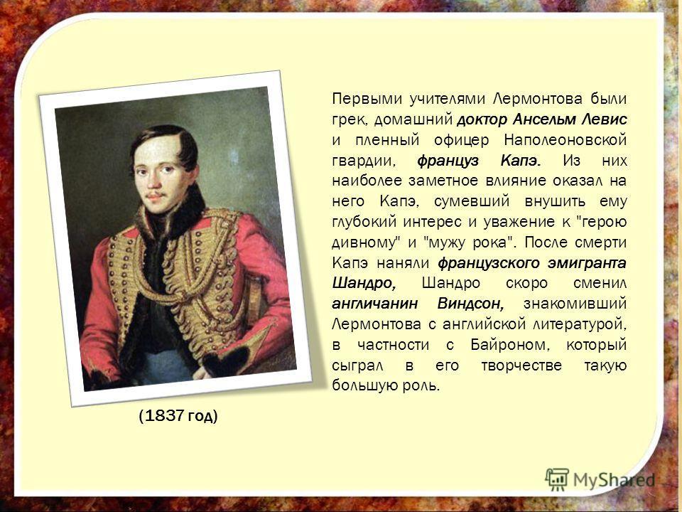 (1837 год) Первыми учителями Лермонтова были грек, домашний доктор Ансельм Левис и пленный офицер Наполеоновской гвардии, француз Капэ. Из них наиболее заметное влияние оказал на него Капэ, сумевший внушить ему глубокий интерес и уважение к